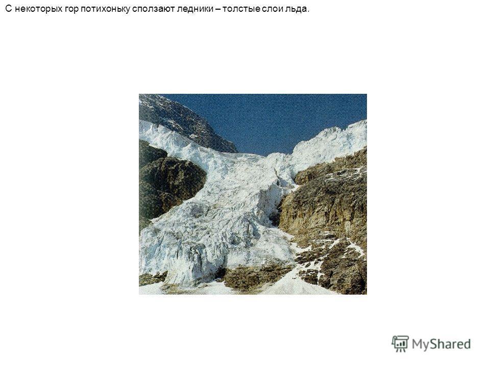 С некоторых гор потихоньку сползают ледники – толстые слои льда.