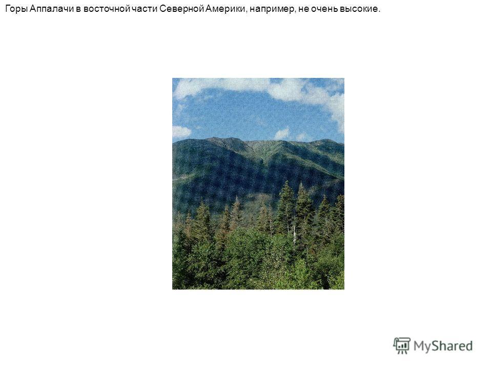 Горы Аппалачи в восточной части Северной Америки, например, не очень высокие.