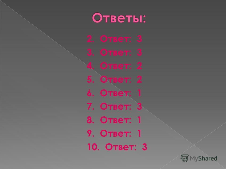 2. Ответ: 3 3. Ответ: 3 4. Ответ: 2 5. Ответ: 2 6. Ответ: 1 7. Ответ: 3 8. Ответ: 1 9. Ответ: 1 10. Ответ: 3