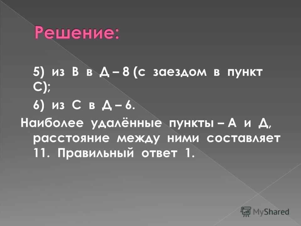 5) из В в Д – 8 (с заездом в пункт С); 6) из С в Д – 6. Наиболее удалённые пункты – А и Д, расстояние между ними составляет 11. Правильный ответ 1.