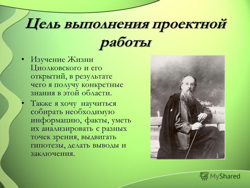 Цель выполнения проектной работы Изучение Жизни Циолковского и его открытий, в результате чего я получу конкретные знания в этой области. Также я хочу научиться собирать необходимую информацию, факты, уметь их анализировать с разных точек зрения, выд
