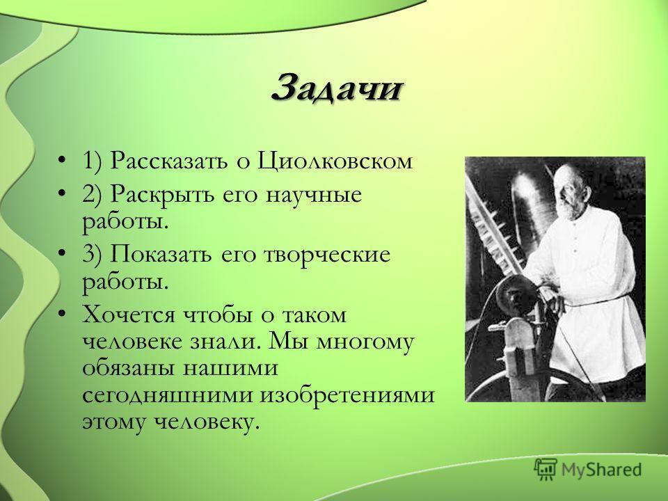 Задачи 1) Рассказать о Циолковском 2) Раскрыть его научные работы. 3) Показать его творческие работы. Хочется чтобы о таком человеке знали. Мы многому обязаны нашими сегодняшними изобретениями этому человеку.