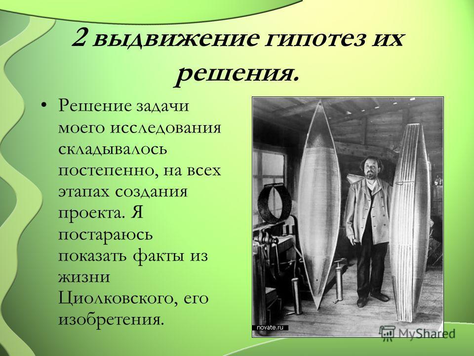 2 выдвижение гипотез их решения. Решение задачи моего исследования складывалось постепенно, на всех этапах создания проекта. Я постараюсь показать факты из жизни Циолковского, его изобретения.
