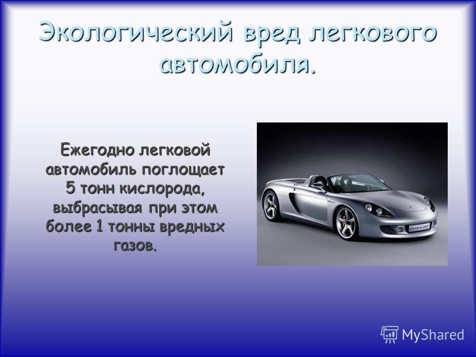 Экологический вред легкового автомобиля. Ежегодно легковой автомобиль поглощает 5 тонн кислорода, выбрасывая при этом более 1 тонны вредных газов.