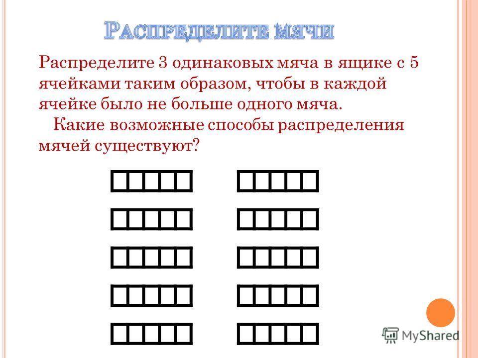 Распределите 3 одинаковых мяча в ящике с 5 ячейками таким образом, чтобы в каждой ячейке было не больше одного мяча. Какие возможные способы распределения мячей существуют?