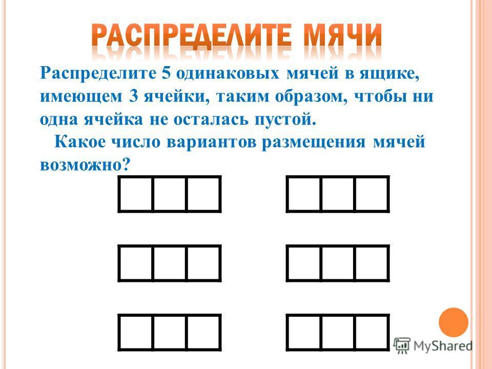 Распределите 5 одинаковых мячей в ящике, имеющем 3 ячейки, таким образом, чтобы ни одна ячейка не осталась пустой. Какое число вариантов размещения мячей возможно?