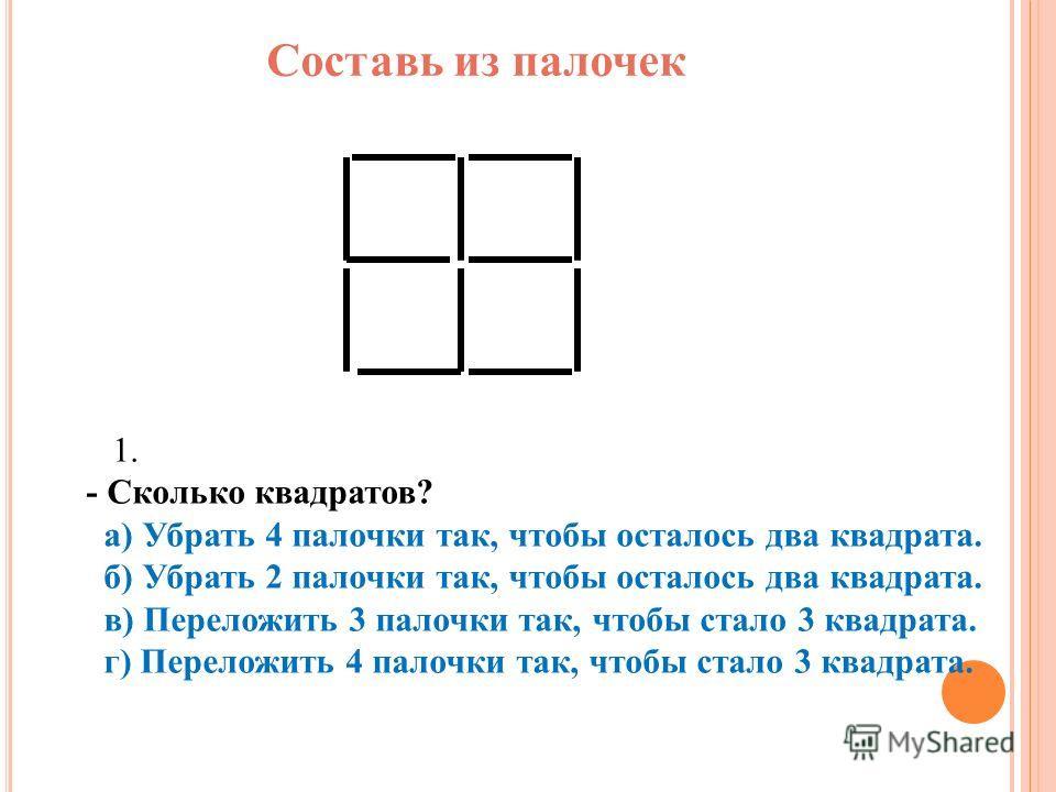 Составь из палочек 1. - Сколько квадратов? а) Убрать 4 палочки так, чтобы осталось два квадрата. б) Убрать 2 палочки так, чтобы осталось два квадрата. в) Переложить 3 палочки так, чтобы стало 3 квадрата. г) Переложить 4 палочки так, чтобы стало 3 ква