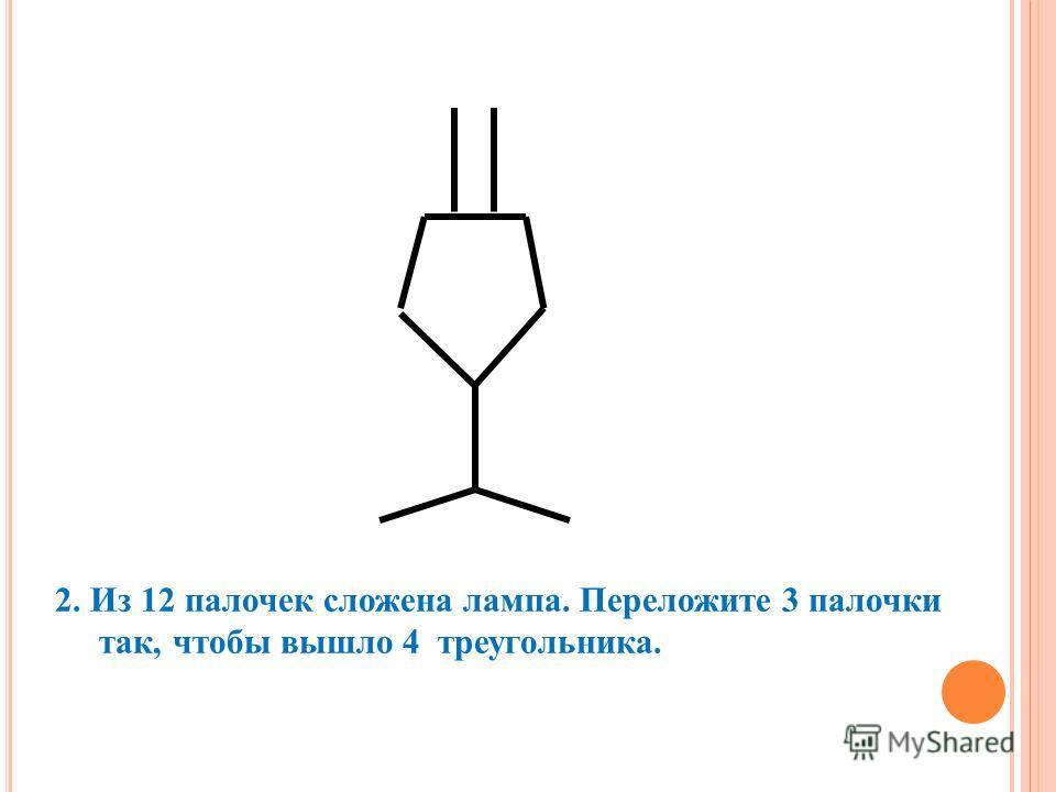 2. Из 12 палочек сложена лампа. Переложите 3 палочки так, чтобы вышло 4 треугольника.