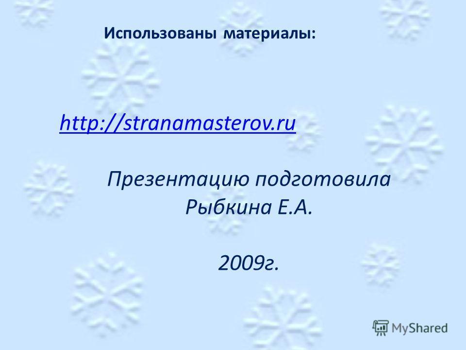 Использованы материалы: http://stranamasterov.ru Презентацию подготовила Рыбкина Е.А. 2009г.