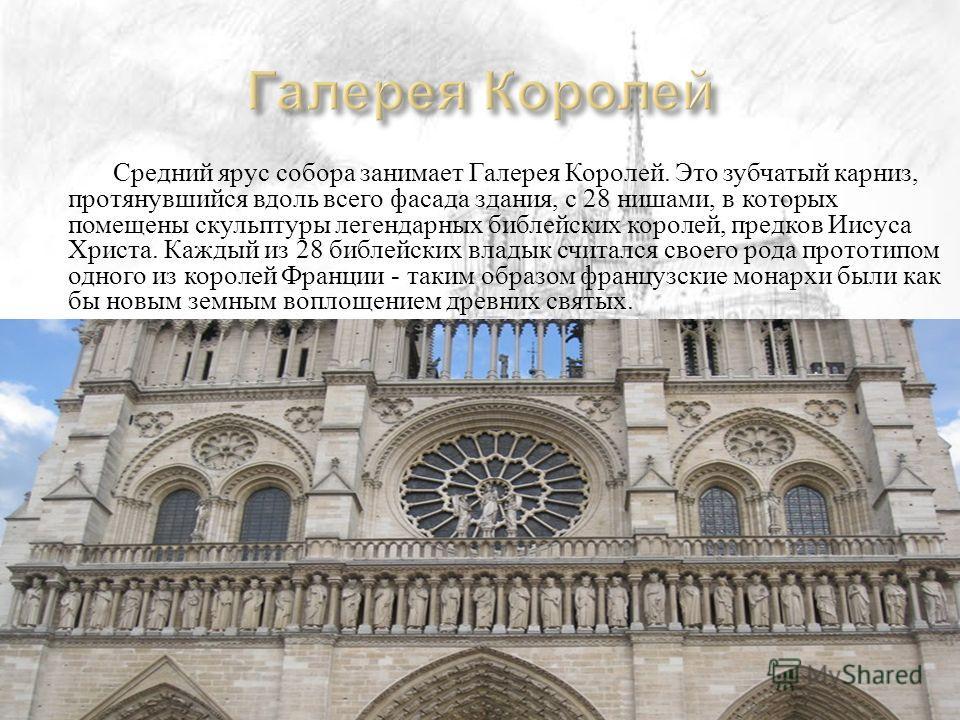 Средний ярус собора занимает Галерея Королей. Это зубчатый карниз, протянувшийся вдоль всего фасада здания, с 28 нишами, в которых помещены скульптуры легендарных библейских королей, предков Иисуса Христа. Каждый из 28 библейских владык считался свое