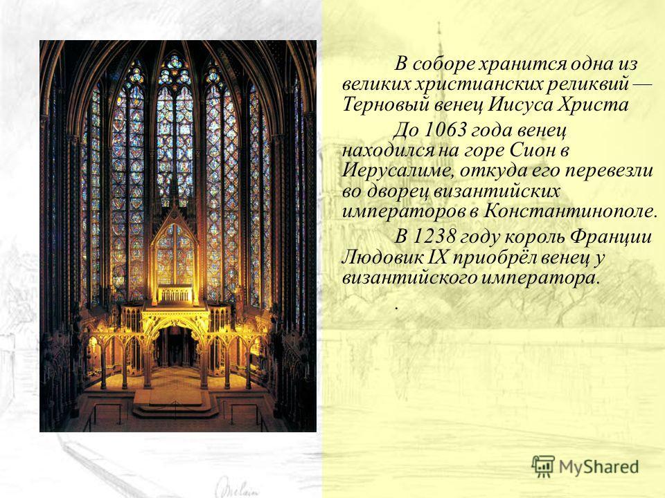 В соборе хранится одна из великих христианских реликвий Терновый венец Иисуса Христа До 1063 года венец находился на горе Сион в Иерусалиме, откуда его перевезли во дворец византийских императоров в Константинополе. В 1238 году король Франции Людовик