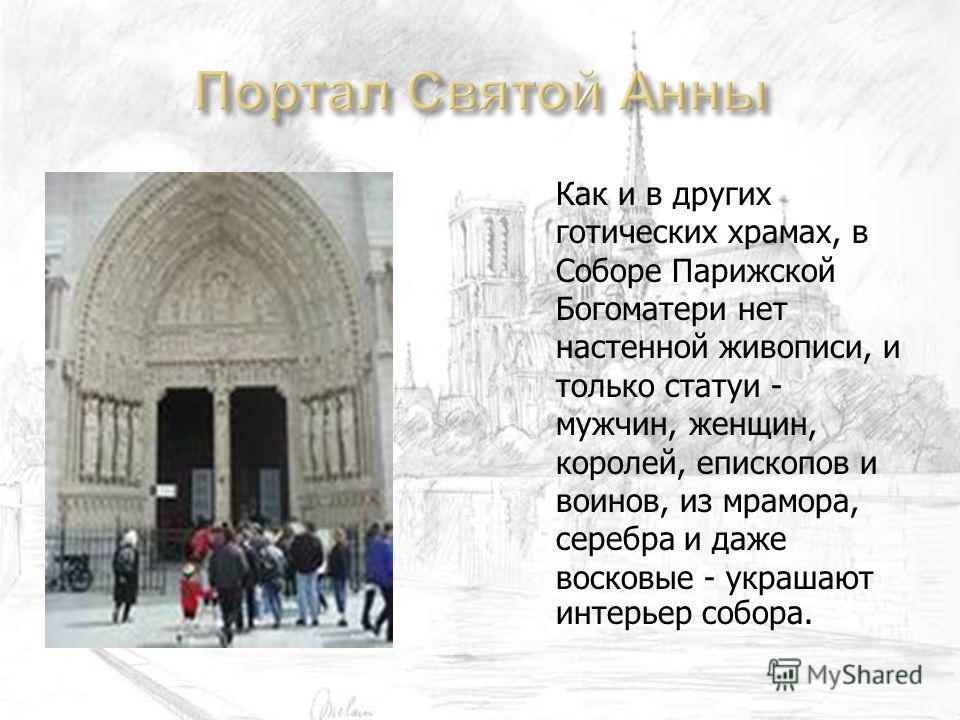 Как и в других готических храмах, в Соборе Парижской Богоматери нет настенной живописи, и только статуи - мужчин, женщин, королей, епископов и воинов, из мрамора, серебра и даже восковые - украшают интерьер собора.