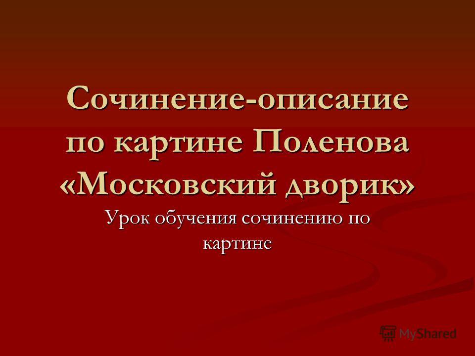 Сочинение-описание по картине Поленова «Московский дворик» Урок обучения сочинению по картине