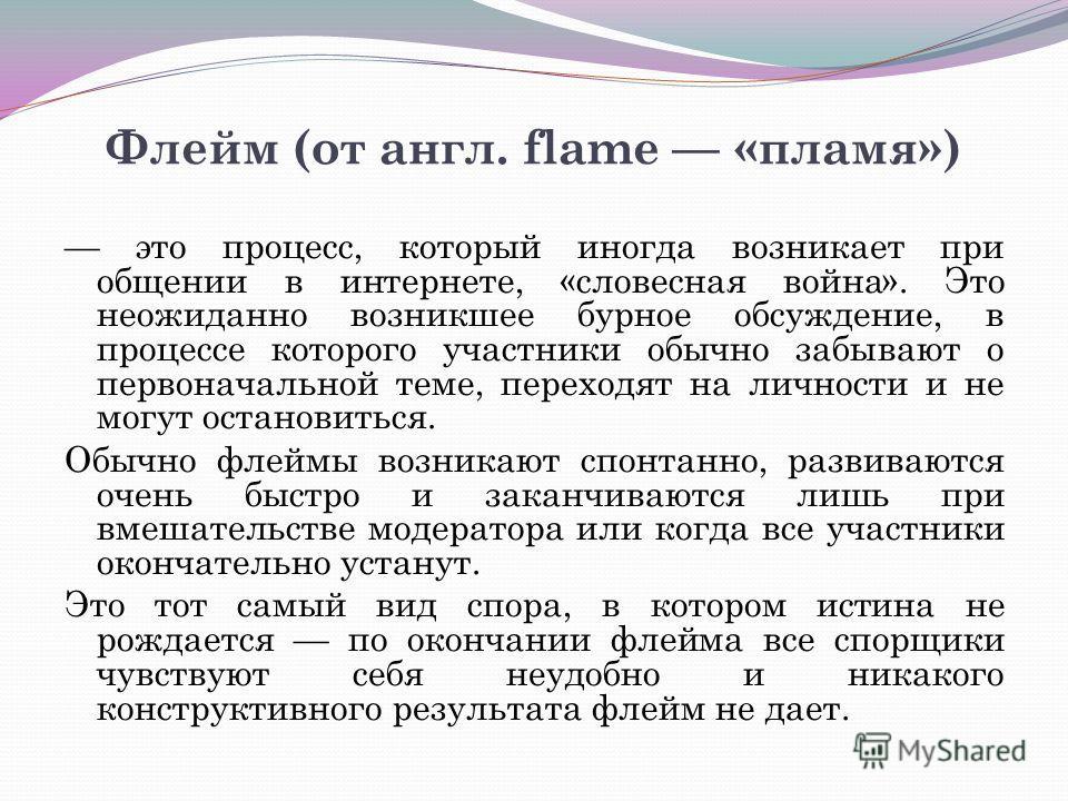 Флейм (от англ. flame «пламя») это процесс, который иногда возникает при общении в интернете, «словесная война». Это неожиданно возникшее бурное обсуждение, в процессе которого участники обычно забывают о первоначальной теме, переходят на личности и