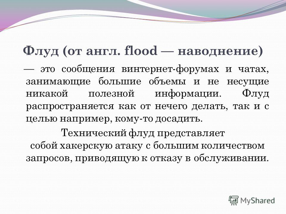 Флуд (от англ. flood наводнение) это сообщения винтернет-форумах и чатах, занимающие большие объемы и не несущие никакой полезной информации. Флуд распространяется как от нечего делать, так и с целью например, кому-то досадить. Технический флуд предс