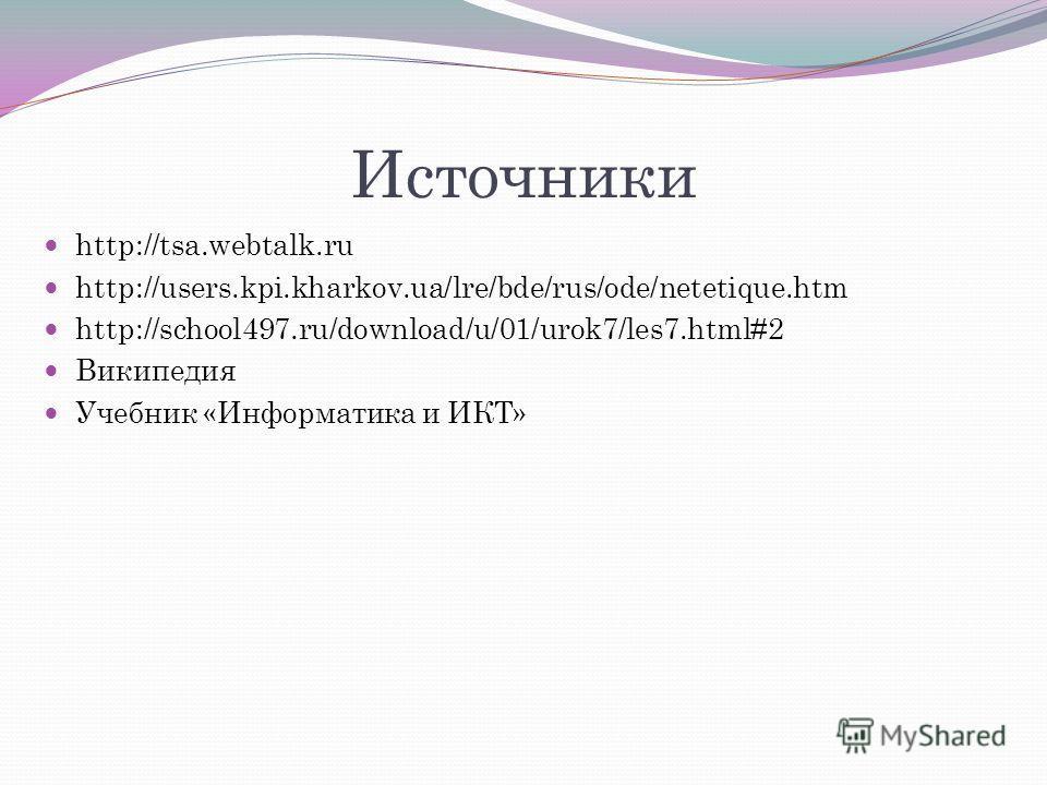 Источники http://tsa.webtalk.ru http://users.kpi.kharkov.ua/lre/bde/rus/ode/netetique.htm http://school497.ru/download/u/01/urok7/les7.html#2 Википедия Учебник «Информатика и ИКТ»