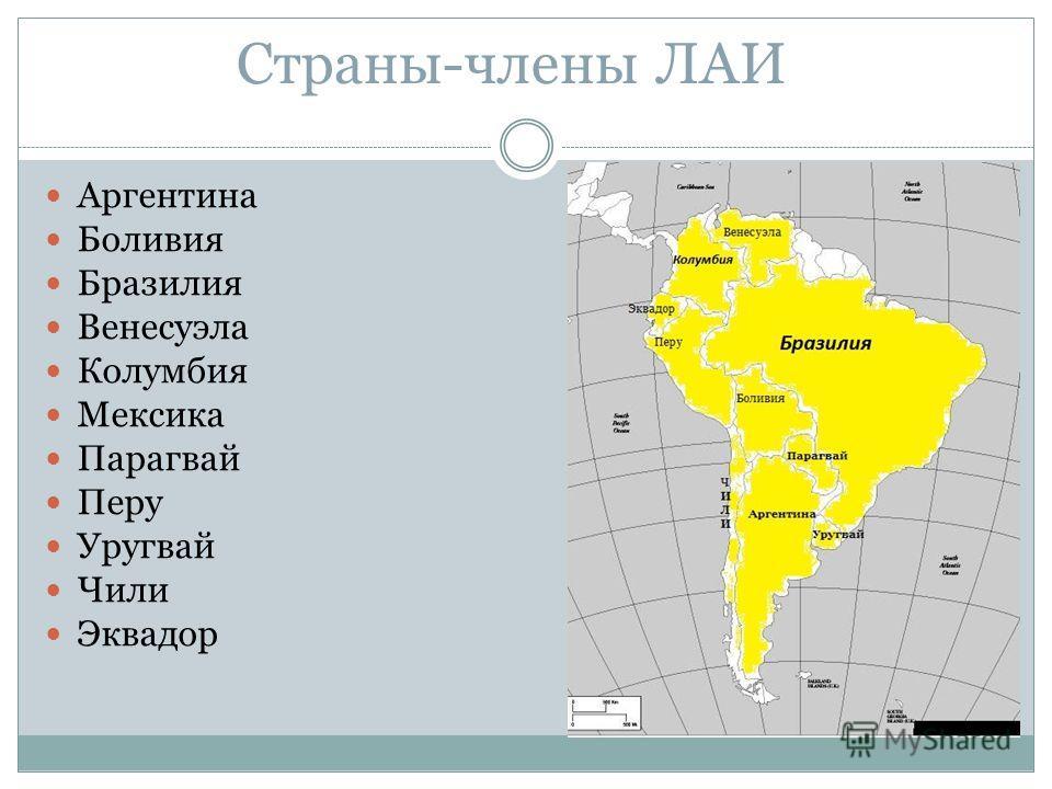 Страны-члены ЛАИ Аргентина Боливия Бразилия Венесуэла Колумбия Мексика Парагвай Перу Уругвай Чили Эквадор