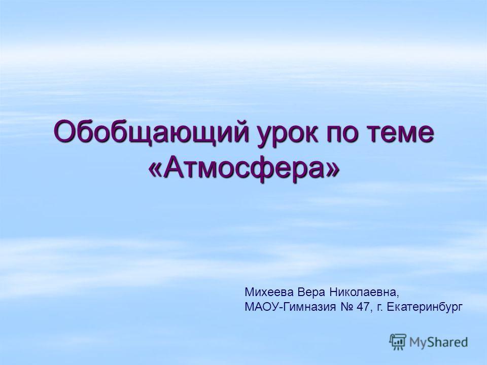 Обобщающий урок по теме «Атмосфера» Михеева Вера Николаевна, МАОУ-Гимназия 47, г. Екатеринбург