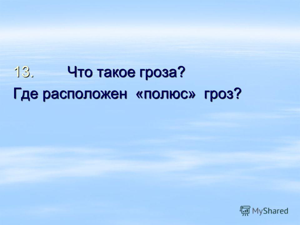 13. Что такое гроза? Где расположен «полюс» гроз?
