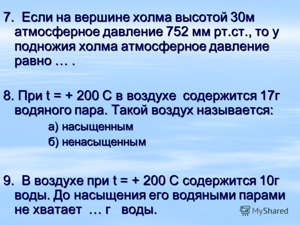 7. Если на вершине холма высотой 30м атмосферное давление 752 мм рт.ст., то у подножия холма атмосферное давление равно …. 8. При t = + 200 С в воздухе содержится 17г водяного пара. Такой воздух называется: а) насыщенным б) ненасыщенным 9. В воздухе