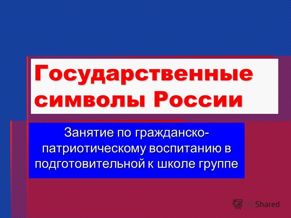 Государственные символы России Занятие по гражданско- патриотическому воспитанию в подготовительной к школе группе