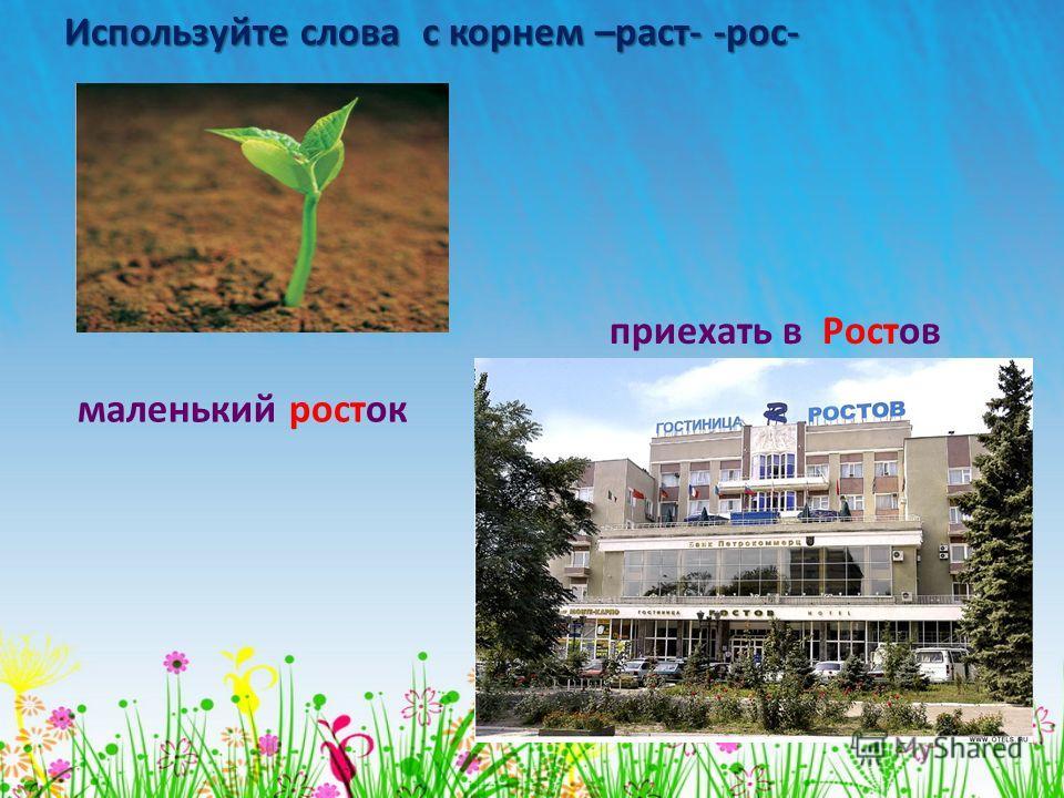 Используйте слова с корнем –раст- -рос- маленький росток приехать в Ростов