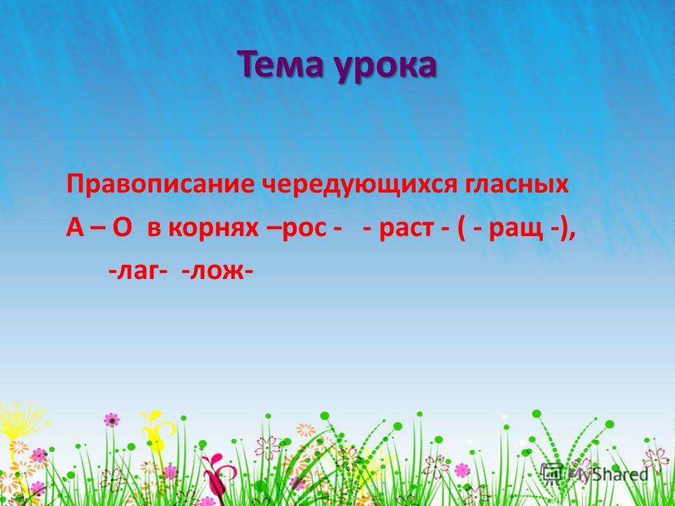 Тема урока Правописание чередующихся гласных А – О в корнях –рос - - раст - ( - ращ -), -лаг- -лож-