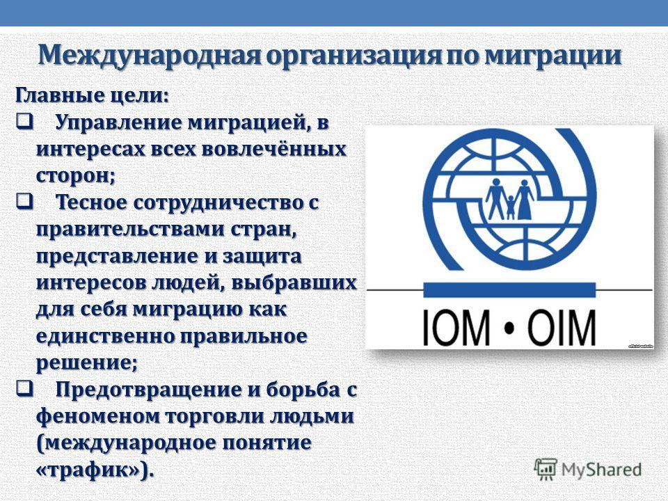 Международная организация по миграции Главные цели: Управление миграцией, в интересах всех вовлечённых сторон; Управление миграцией, в интересах всех вовлечённых сторон; Тесное сотрудничество с правительствами стран, представление и защита интересов