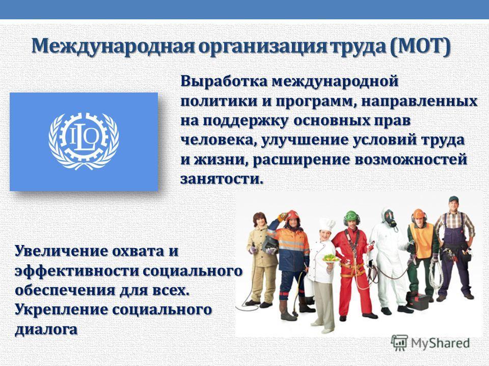 Международная организация труда (МОТ) Выработка международной политики и программ, направленных на поддержку основных прав человека, улучшение условий труда и жизни, расширение возможностей занятости. Увеличение охвата и эффективности социального обе