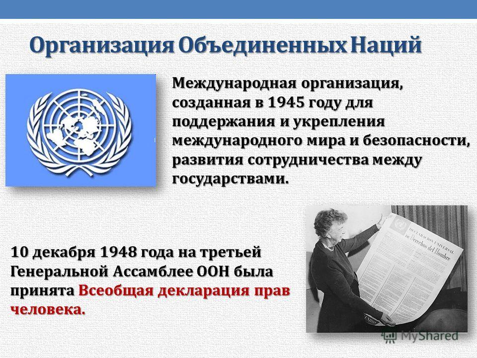 Организация Объединенных Наций Международная организация, созданная в 1945 году для поддержания и укрепления международного мира и безопасности, развития сотрудничества между государствами. 10 декабря 1948 года на третьей Генеральной Ассамблее ООН бы