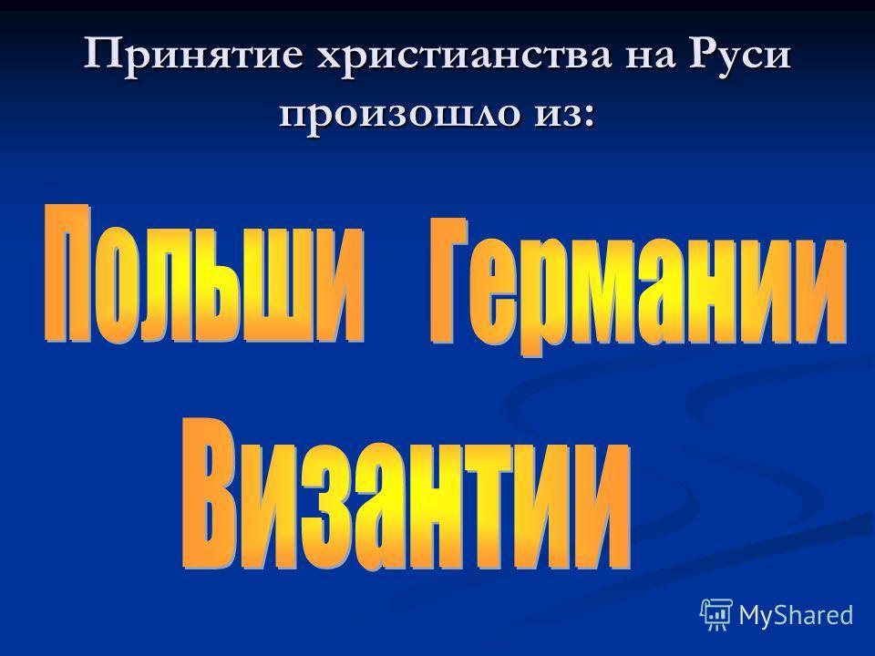 Принятие христианства на Руси произошло из: