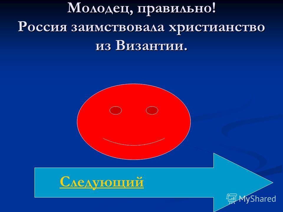 Молодец, правильно! Россия заимствовала христианство из Византии. Следующий