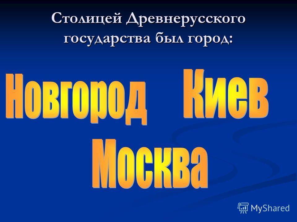 Столицей Древнерусского государства был город:
