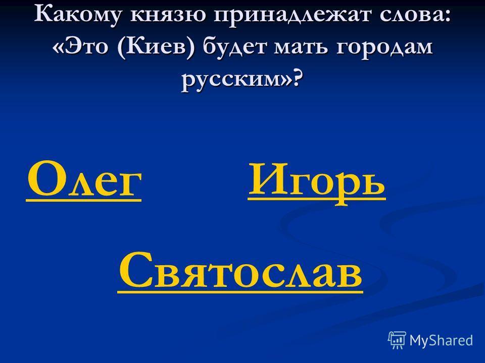 Какому князю принадлежат слова: «Это (Киев) будет мать городам русским»? Олег Игорь Святослав