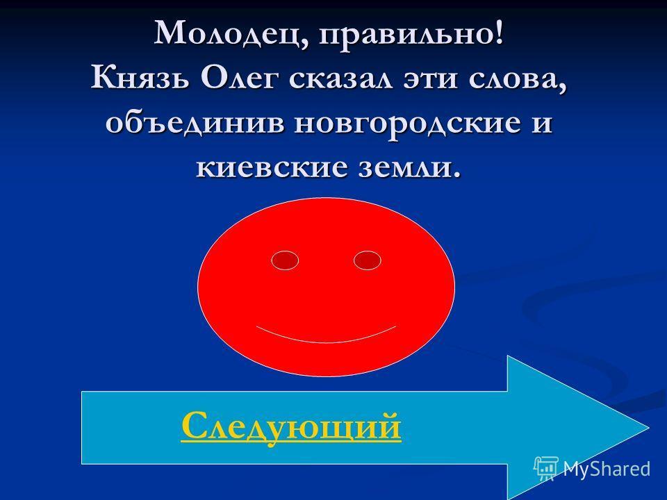 Молодец, правильно! Князь Олег сказал эти слова, объединив новгородские и киевские земли. Следующий