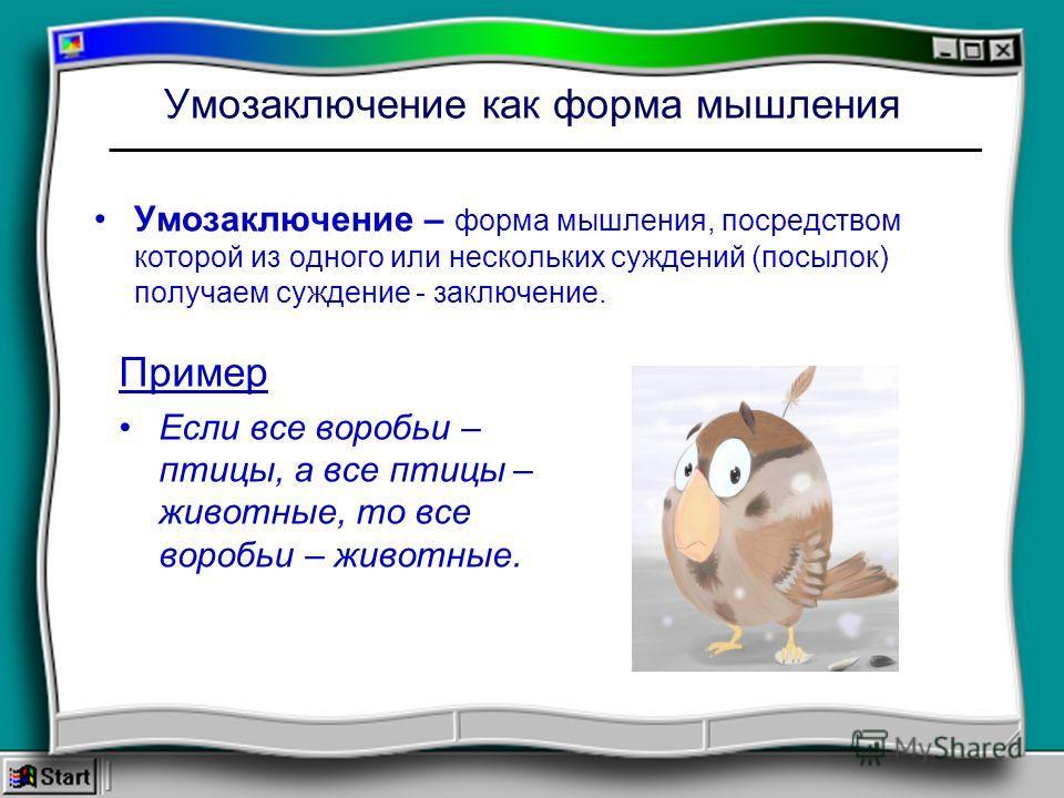 Умозаключение как форма мышления Умозаключение – форма мышления, посредством которой из одного или нескольких суждений (посылок) получаем суждение - заключение. Пример Если все воробьи – птицы, а все птицы – животные, то все воробьи – животные.