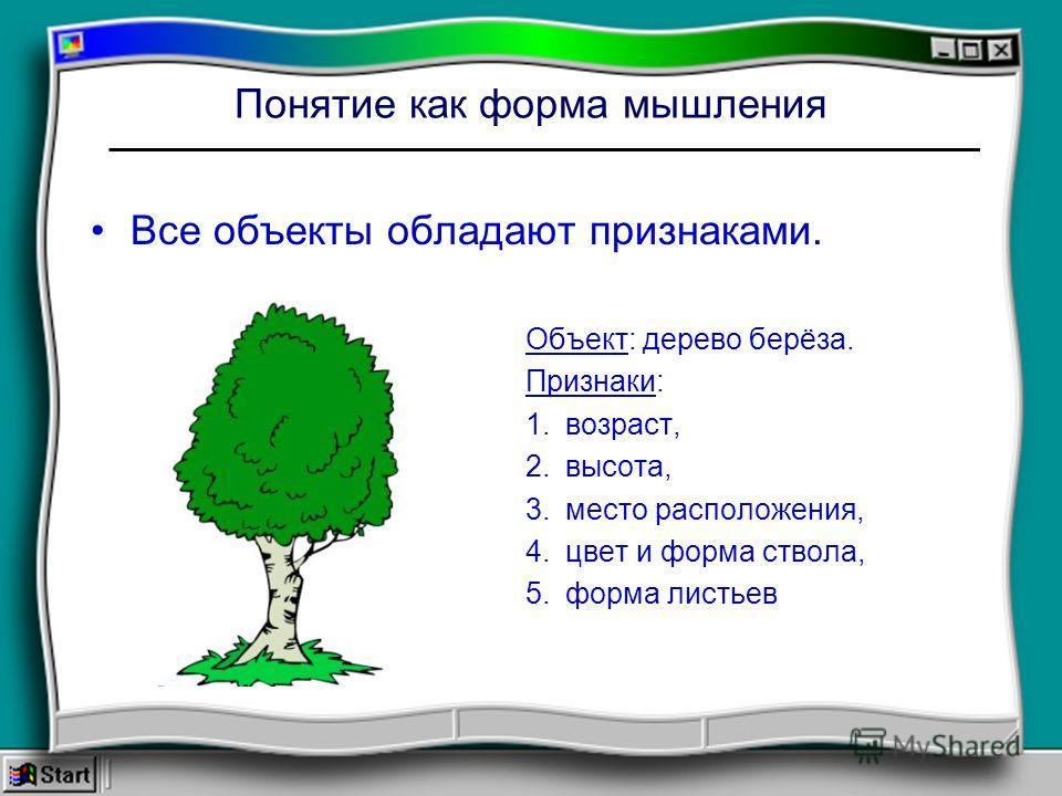 Понятие как форма мышления Все объекты обладают признаками. Объект: дерево берёза. Признаки: 1. возраст, 2. высота, 3. место расположения, 4. цвет и форма ствола, 5. форма листьев