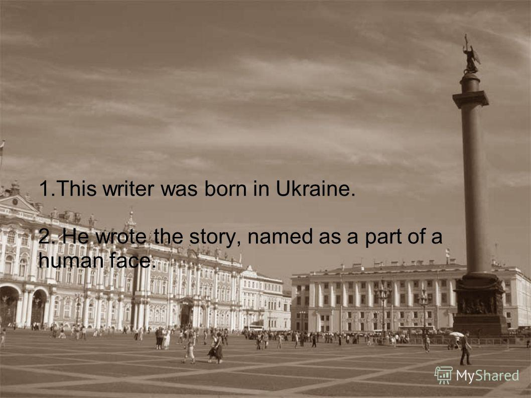 1.This writer was born in Ukraine. 2. He wrote the story, named as a part of a human face.
