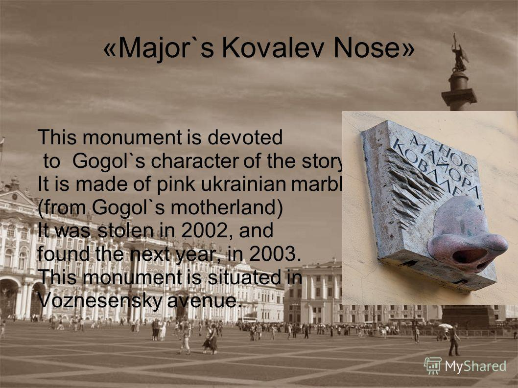 «Major`s Kovalev Nose» This monument is devoted to Gogol`s character of the story «Nose». It is made of pink ukrainian marble (from Gogol`s motherland) It was stolen in 2002, and found the next year, in 2003. This monument is situated in Voznesensky
