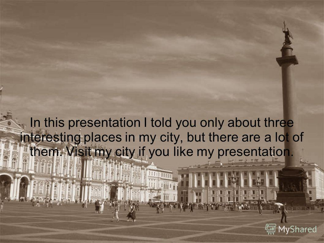 In this presentation I told you only about three interesting places in my city, but there are a lot of them. Visit my city if you like my presentation.