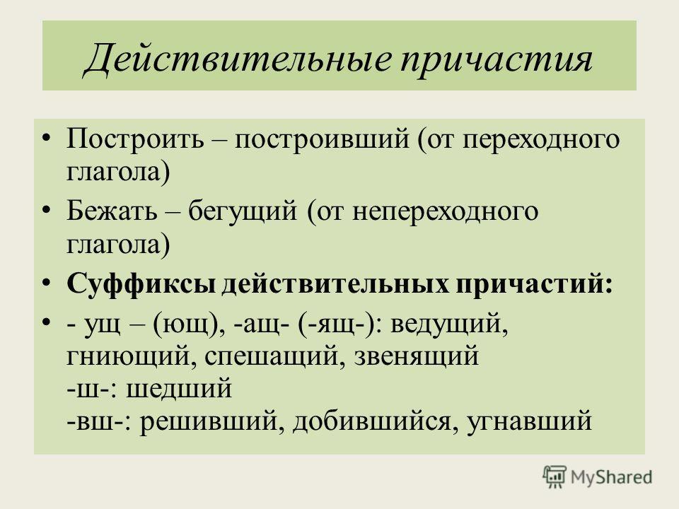 Действительные причастия Построить – построивший (от переходного глагола) Бежать – бегущий (от непереходного глагола) Суффиксы действительных причастий: - ущ – (ющ), -ащ- (-ящ-): ведущий, гниющий, спешащий, звенящий -ш-: шедший -вш-: решивший, добивш