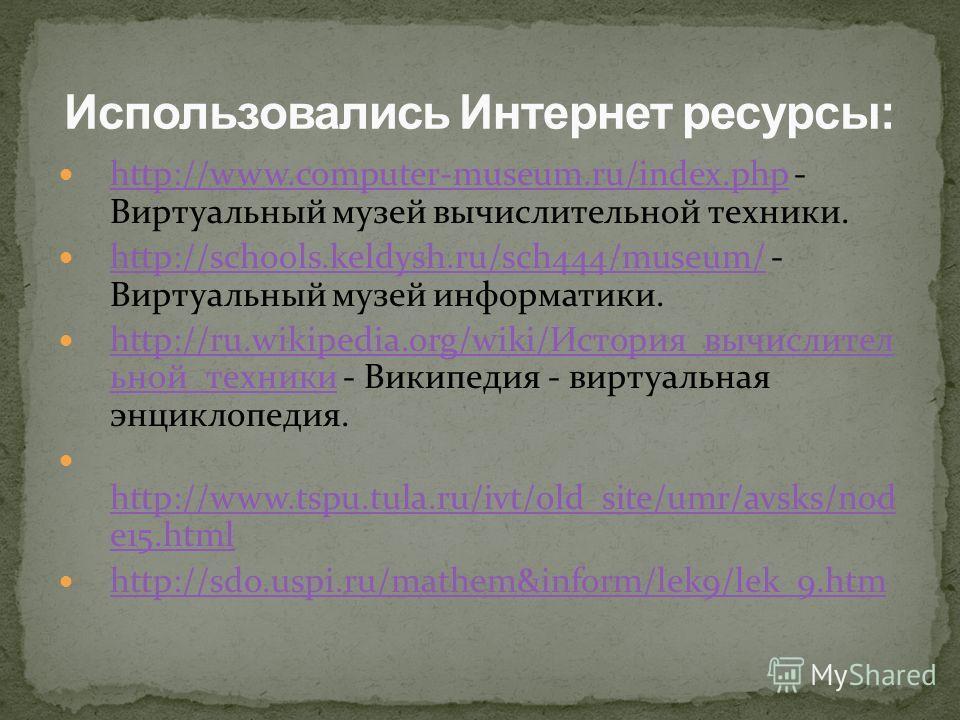 http://www.computer-museum.ru/index.php - Виртуальный музей вычислительной техники. http://www.computer-museum.ru/index.php http://schools.keldysh.ru/sch444/museum/ - Виртуальный музей информатики. http://schools.keldysh.ru/sch444/museum/ http://ru.w