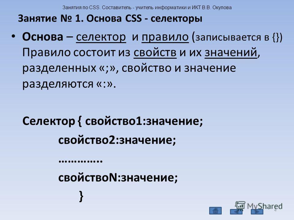 Основа – селектор и правило ( записывается в {}) Правило состоит из свойств и их значений, разделенных «;», свойство и значение разделяются «:». Селектор { свойство1:значение; свойство2:значение; ………….. свойствоN:значение; } 4 Занятие 1. Основа CSS -