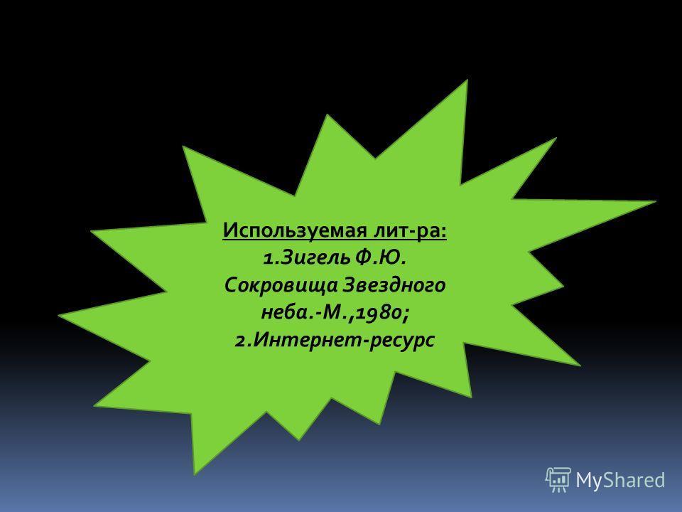 Используемая лит-ра: 1.Зигель Ф.Ю. Сокровища Звездного неба.-М.,1980; 2.Интернет-ресурс