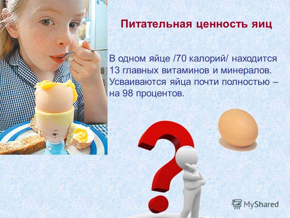 В одном яйце /70 калорий/ находится 13 главных витаминов и минералов. Усваиваются яйца почти полностью – на 98 процентов. Питательная ценность яиц
