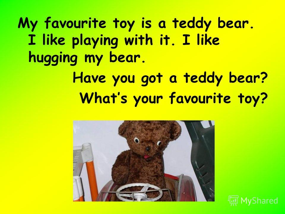 My favourite toy is a teddy bear. I like playing with it. I like hugging my bear. Have you got a teddy bear? Whats your favourite toy?