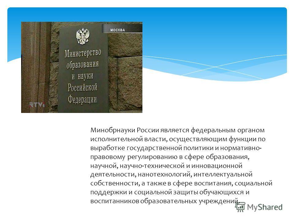 Минобрнауки России является федеральным органом исполнительной власти, осуществляющим функции по выработке государственной политики и нормативно- правовому регулированию в сфере образования, научной, научно-технической и инновационной деятельности, н