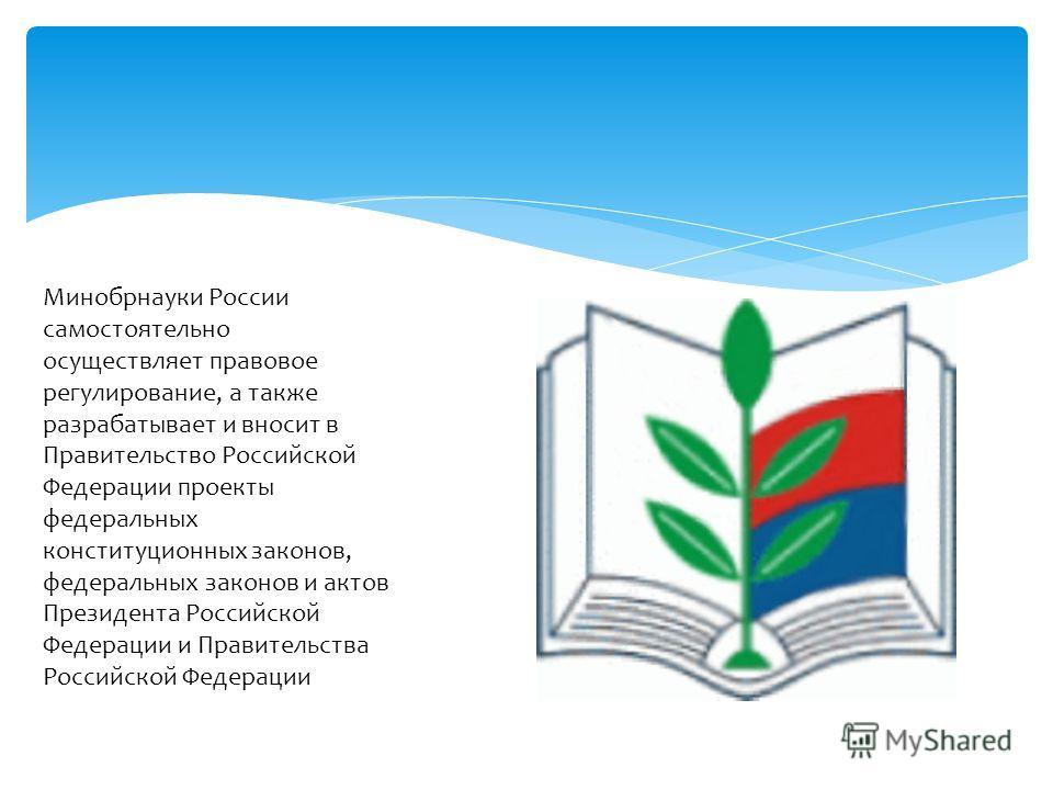 Минобрнауки России самостоятельно осуществляет правовое регулирование, а также разрабатывает и вносит в Правительство Российской Федерации проекты федеральных конституционных законов, федеральных законов и актов Президента Российской Федерации и Прав