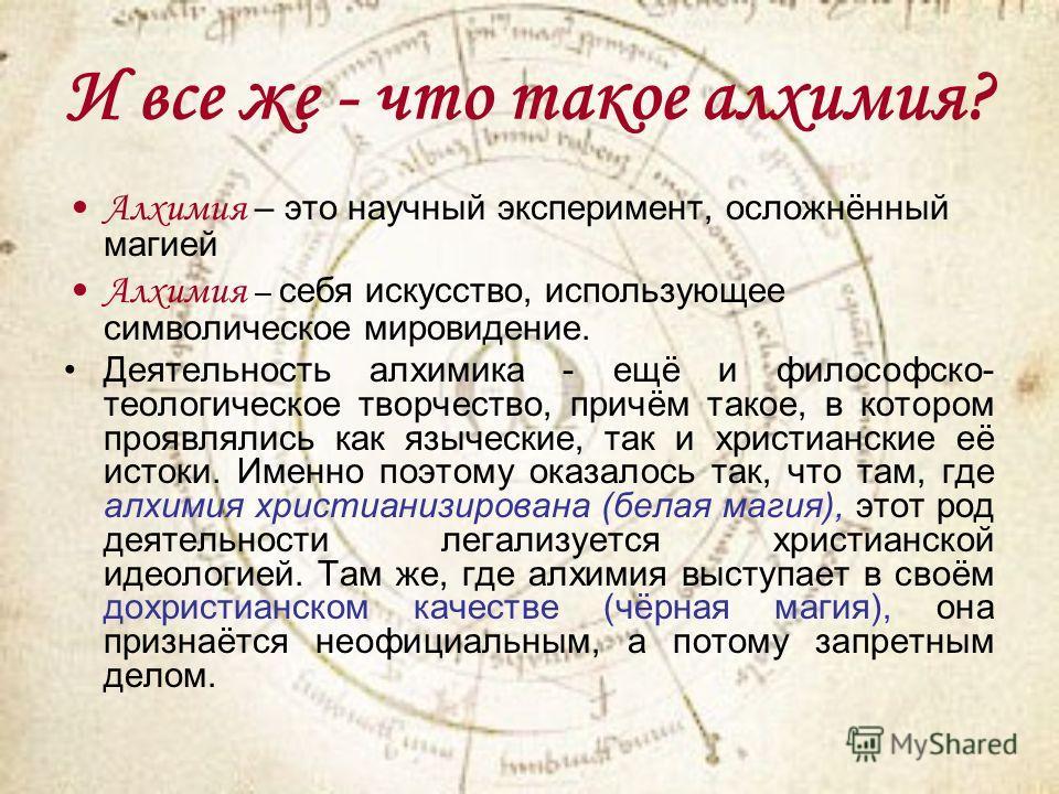 И все же - что такое алхимия? Алхимия – это научный эксперимент, осложнённый магией Алхимия – себя искусство, использующее символическое мировидение. Деятельность алхимика - ещё и философско- теологическое творчество, причём такое, в котором проявлял