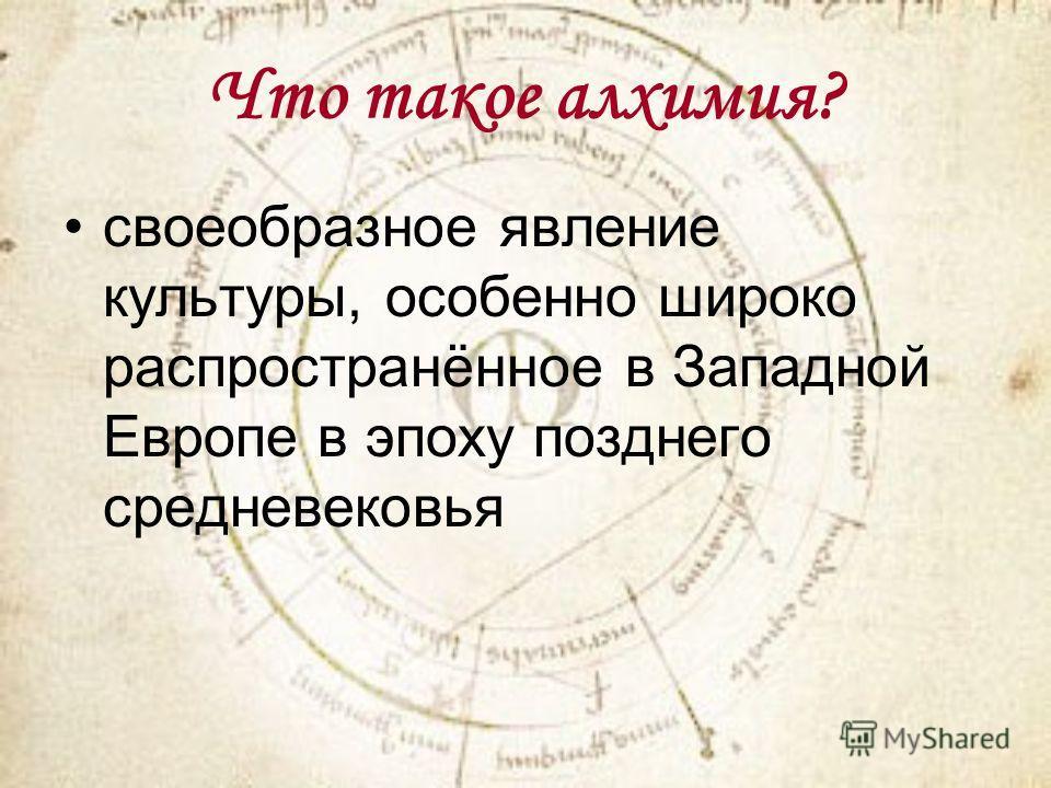 Что такое алхимия? своеобразное явление культуры, особенно широко распространённое в Западной Европе в эпоху позднего средневековья